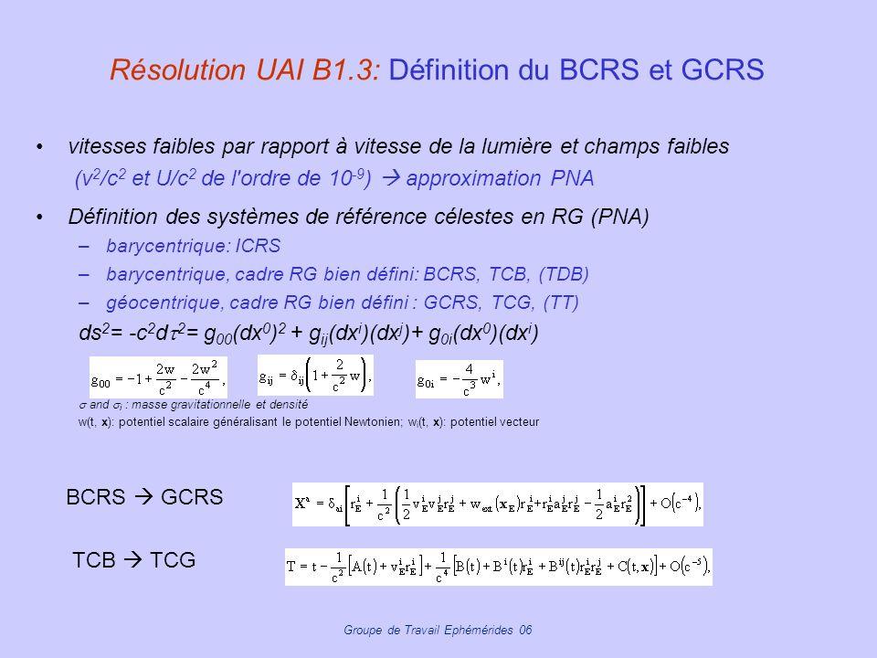Groupe de Travail Ephémérides 06 Résolution UAI B1.3: Définition du BCRS et GCRS vitesses faibles par rapport à vitesse de la lumière et champs faible