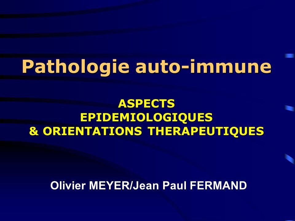 Pathologie auto-immune ASPECTS EPIDEMIOLOGIQUES & ORIENTATIONS THERAPEUTIQUES Olivier MEYER/Jean Paul FERMAND