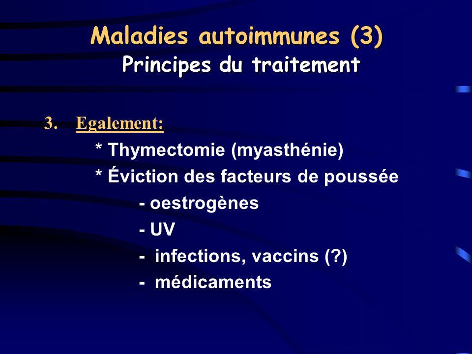 3.Egalement: * Thymectomie (myasthénie) * Éviction des facteurs de poussée - oestrogènes - UV - infections, vaccins (?) - médicaments Maladies autoimm
