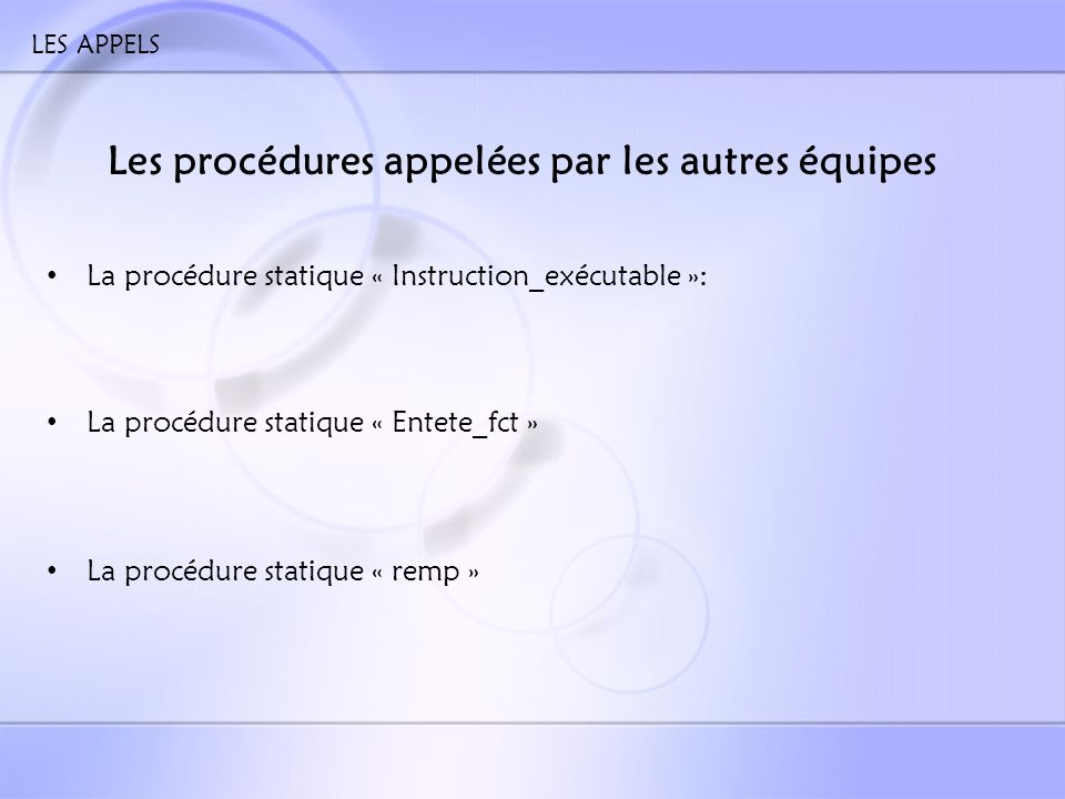 LES APPELS Les procédures appelées par les autres équipes La procédure statique « Instruction_exécutable »: La procédure statique « Entete_fct » La procédure statique « remp »