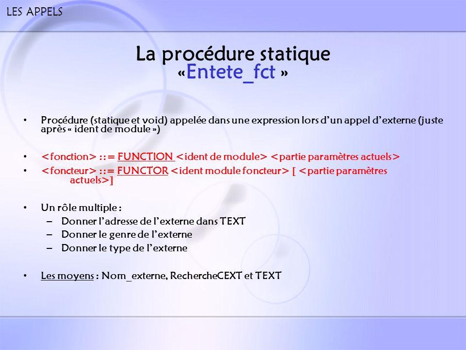 LES APPELS La procédure statique «remp » Procédure (statique et void) appelée dans une expression lors dun appel dexterne (juste après « partie paramètres actuels ») ::= FUNCTION ::= FUNCTOR [ ] Un rôle complexe: – Dans le cas dun foncteur: gérer le préfixe – Suite à lappel, remplir les tables TAPP, TPA,TGAPP, TGPA et TGMODUL(colonne Valide) – Vérifier la conformité à la déclaration de module Vérifier si lexterne a été compilé: si non alors RIEN, si oui alors étape 2 Pour chaque paramètre actuel vérifier si lobjet de la classe CGPA est identique à celui de TGPF (même type, même genre etc).