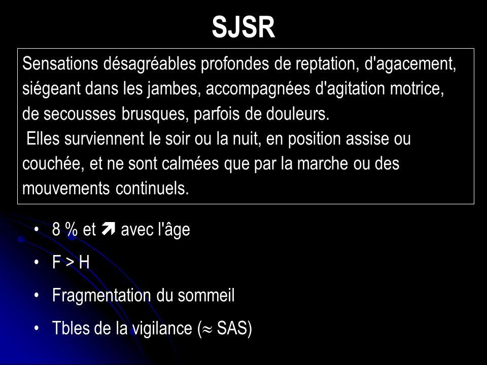 SJSR 8 % et avec l âge F > H Fragmentation du sommeil Tbles de la vigilance ( SAS) Sensations désagréables profondes de reptation, d agacement, siégeant dans les jambes, accompagnées d agitation motrice, de secousses brusques, parfois de douleurs.