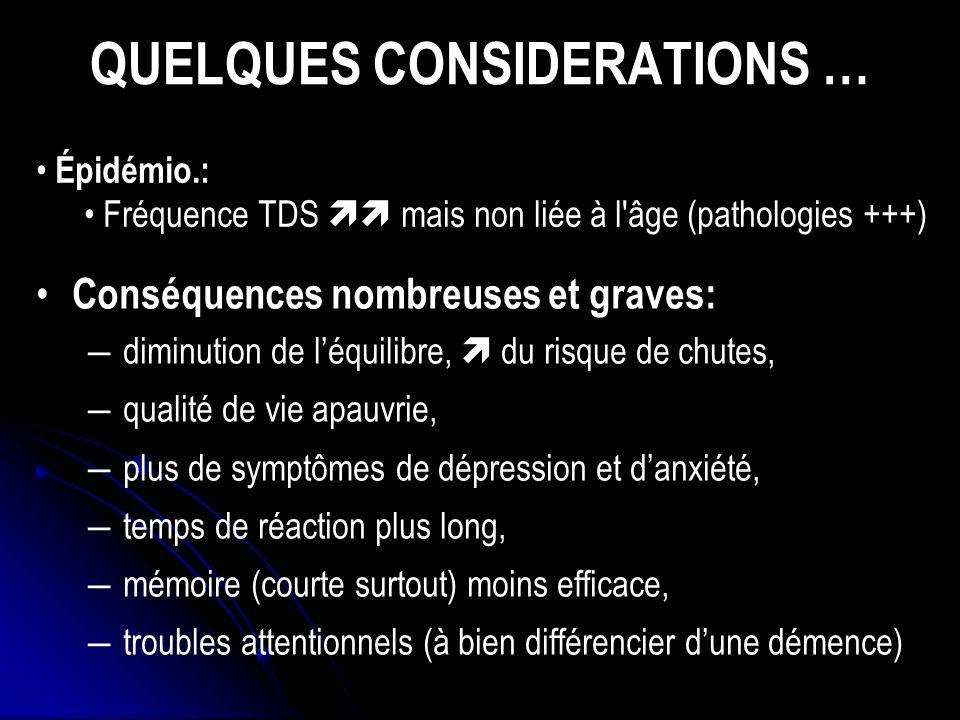 QUELQUES CONSIDERATIONS … Conséquences nombreuses et graves: diminution de léquilibre, du risque de chutes, qualité de vie apauvrie, plus de symptômes de dépression et danxiété, temps de réaction plus long, mémoire (courte surtout) moins efficace, troubles attentionnels (à bien différencier dune démence) Épidémio.: Fréquence TDS mais non liée à l âge (pathologies +++)