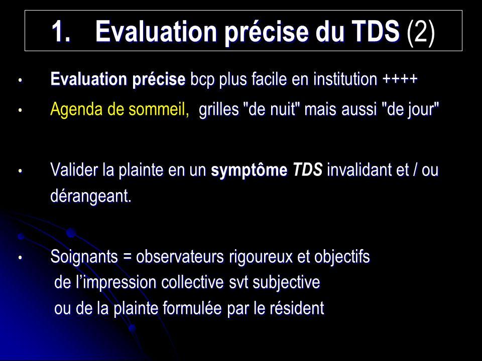 1.Evaluation précise du TDS 1.Evaluation précise du TDS (2) Evaluation précise bcp plus facile en institution ++++ Evaluation précise bcp plus facile en institution ++++ grilles de nuit mais aussi de jour Agenda de sommeil, grilles de nuit mais aussi de jour Valider la plainte en un symptôme invalidant et / ou dérangeant.