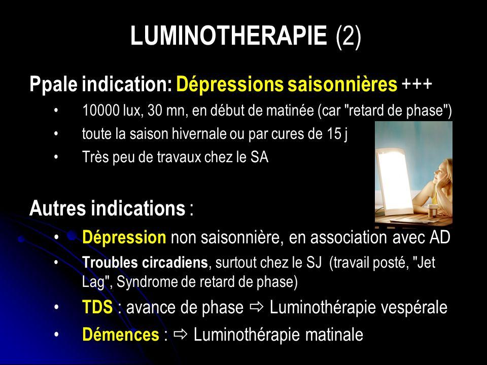 LUMINOTHERAPIE (2) Ppale indication: Dépressions saisonnières +++ 10000 lux, 30 mn, en début de matinée (car retard de phase ) toute la saison hivernale ou par cures de 15 j Très peu de travaux chez le SA Autres indications : Dépression non saisonnière, en association avec AD Troubles circadiens, surtout chez le SJ (travail posté, Jet Lag , Syndrome de retard de phase) TDS : avance de phase Luminothérapie vespérale Démences : Luminothérapie matinale