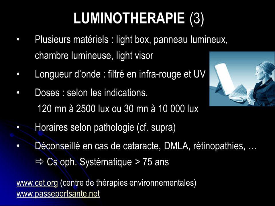 LUMINOTHERAPIE (3) Plusieurs matériels : light box, panneau lumineux, chambre lumineuse, light visor Longueur donde : filtré en infra-rouge et UV Doses : selon les indications.