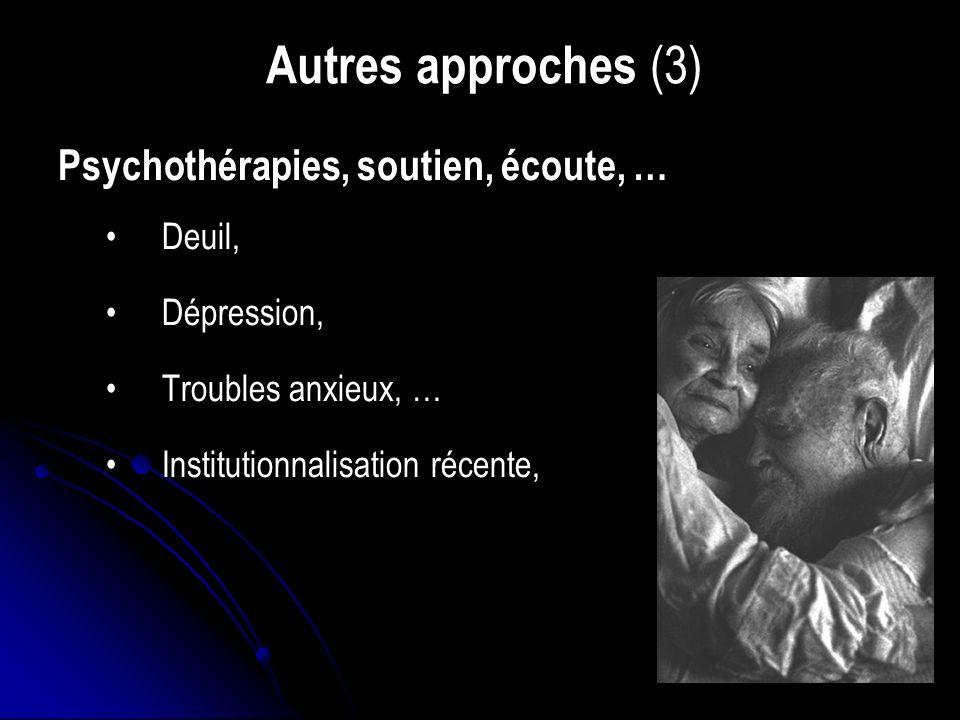 Autres approches (3) Psychothérapies, soutien, écoute, … Deuil, Dépression, Troubles anxieux, … Institutionnalisation récente,