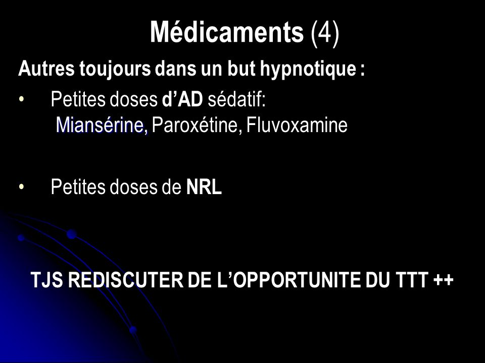 Médicaments (4) Autres toujours dans un but hypnotique : Miansérine,Petites doses dAD sédatif: Miansérine, Paroxétine, Fluvoxamine Petites doses de NRL TJS REDISCUTER DE LOPPORTUNITE DU TTT ++