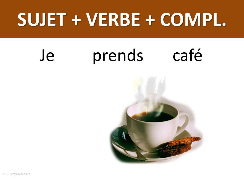 SUJET + VERBE + COMPL. du Je prends du café AFSJ Sergio Manrique