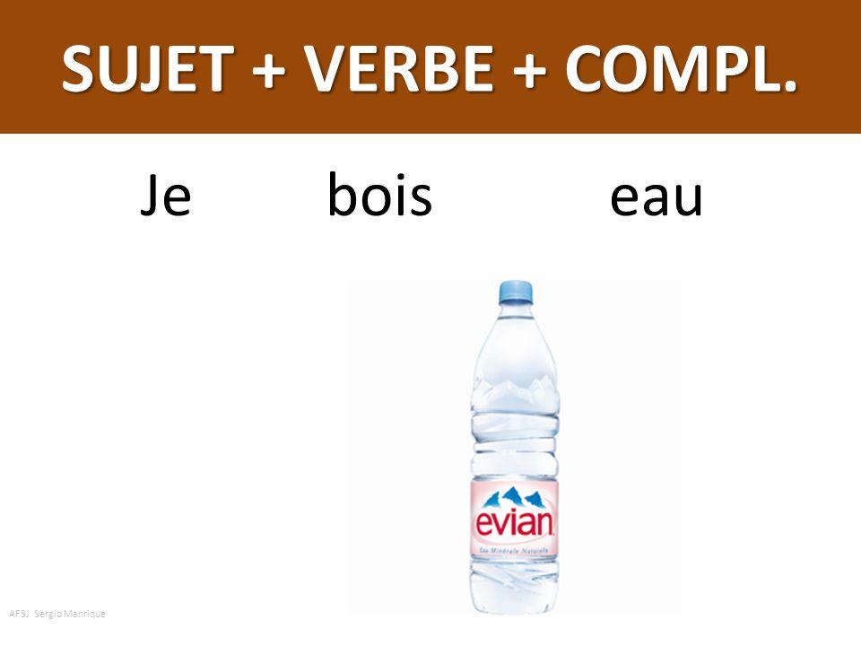 SUJET + VERBE + COMPL. Je bois eau AFSJ Sergio Manrique
