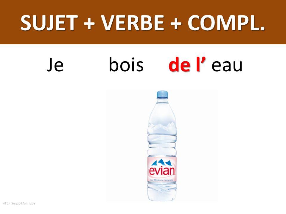 SUJET + VERBE + COMPL. de l Je bois de l eau AFSJ Sergio Manrique