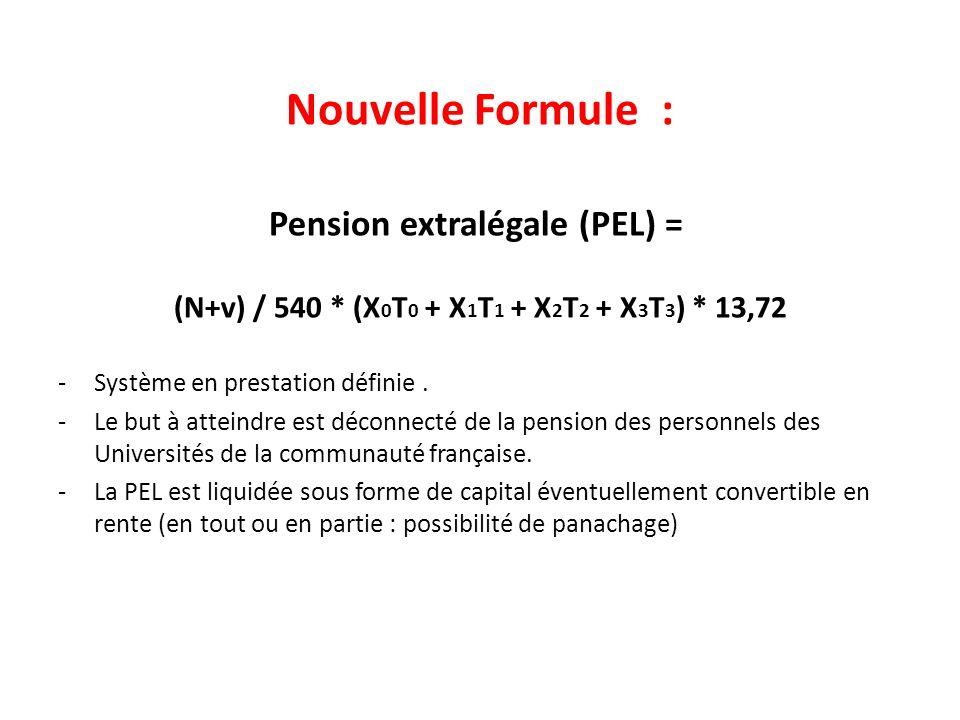 Nouvelle Formule : Pension extralégale (PEL) = (N+v) / 540 * (X 0 T 0 + X 1 T 1 + X 2 T 2 + X 3 T 3 ) * 13,72 -Système en prestation définie.