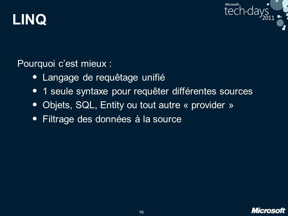 16 LINQ Pourquoi cest mieux : Langage de requêtage unifié 1 seule syntaxe pour requêter différentes sources Objets, SQL, Entity ou tout autre « provid
