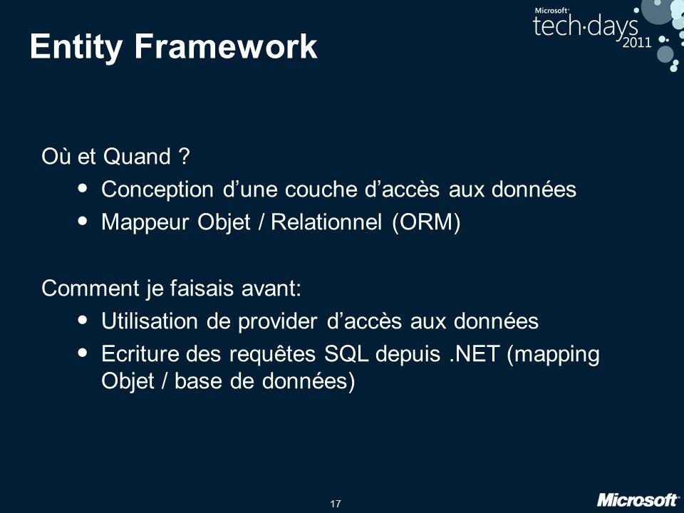 17 Entity Framework Où et Quand ? Conception dune couche daccès aux données Mappeur Objet / Relationnel (ORM) Comment je faisais avant: Utilisation de