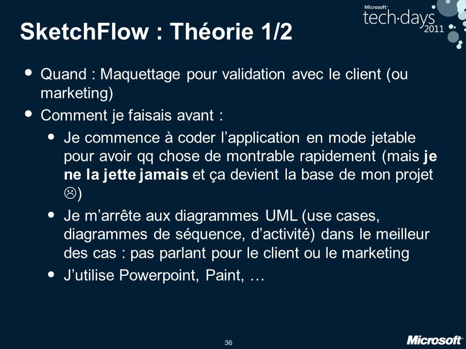 36 SketchFlow : Théorie 1/2 Quand : Maquettage pour validation avec le client (ou marketing) Comment je faisais avant : Je commence à coder lapplicati