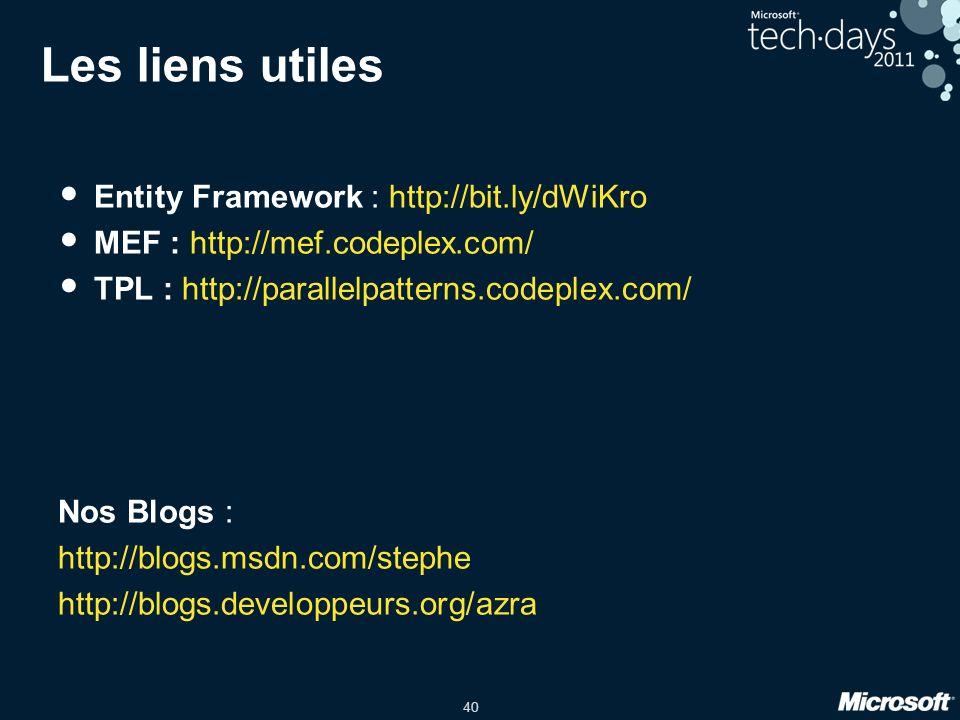 40 Les liens utiles Entity Framework : http://bit.ly/dWiKro MEF : http://mef.codeplex.com/ TPL : http://parallelpatterns.codeplex.com/ Nos Blogs : htt