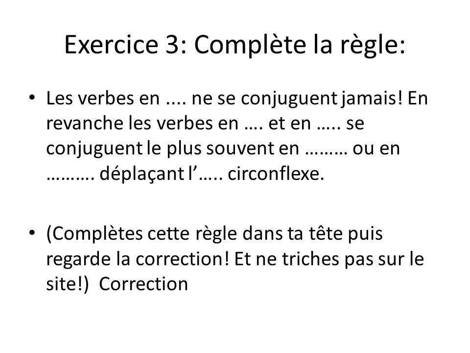 Exercice 3: Complète la règle: Les verbes en.... ne se conjuguent jamais! En revanche les verbes en …. et en ….. se conjuguent le plus souvent en ………