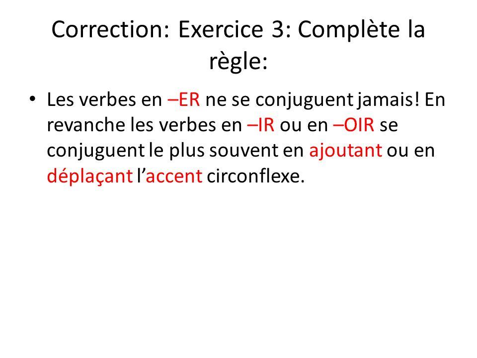 Correction: Exercice 3: Complète la règle: Les verbes en –ER ne se conjuguent jamais! En revanche les verbes en –IR ou en –OIR se conjuguent le plus s