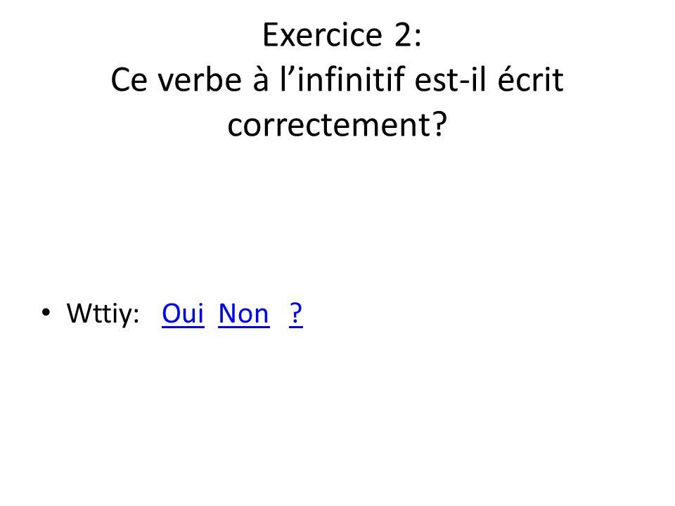 Exercice 2: Ce verbe à linfinitif est-il écrit correctement? Wttiy: Oui Non ?OuiNon?