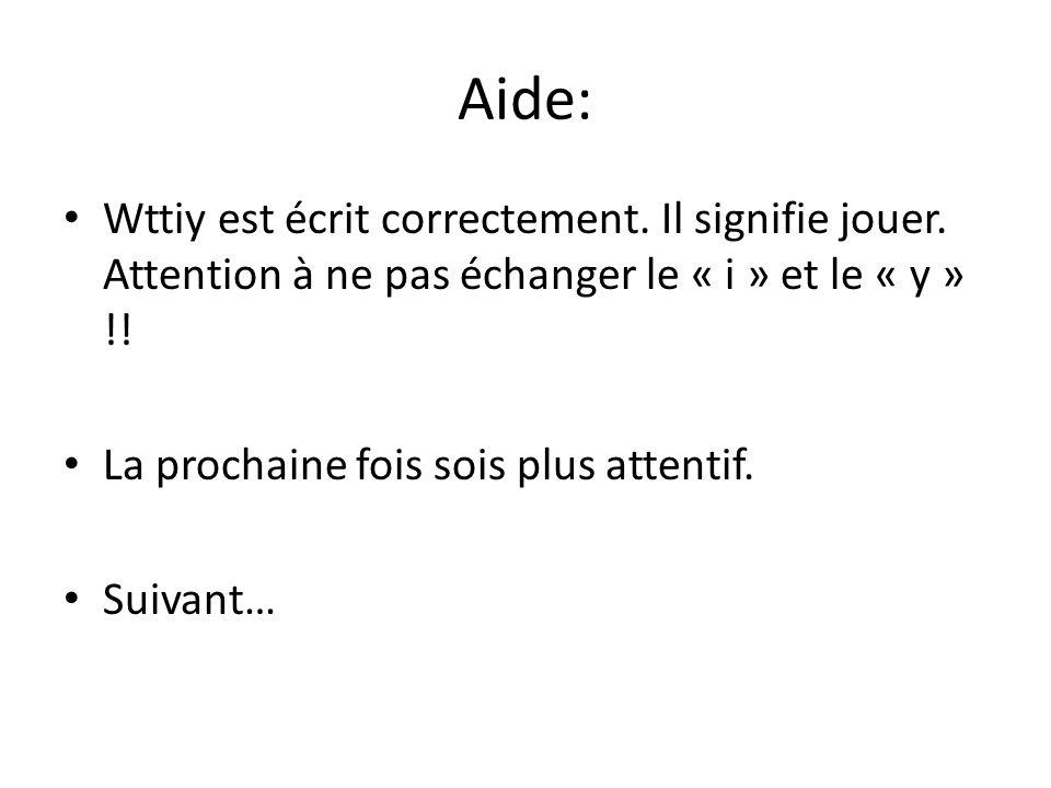 Aide: Wttiy est écrit correctement. Il signifie jouer. Attention à ne pas échanger le « i » et le « y » !! La prochaine fois sois plus attentif. Suiva