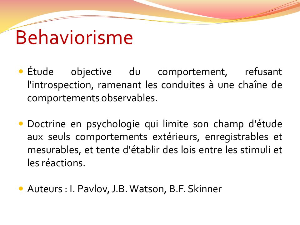 Behaviorisme Étude objective du comportement, refusant l'introspection, ramenant les conduites à une chaîne de comportements observables. Doctrine en