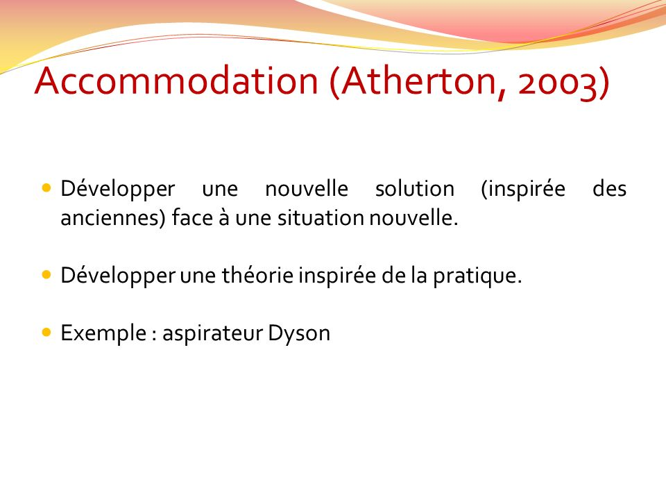 Accommodation (Atherton, 2003) Développer une nouvelle solution (inspirée des anciennes) face à une situation nouvelle. Développer une théorie inspiré