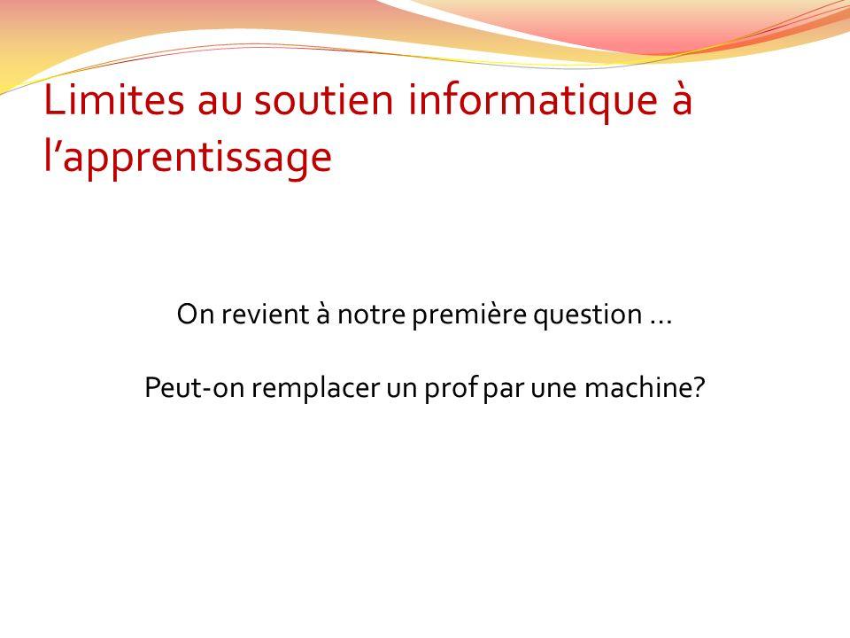 Limites au soutien informatique à lapprentissage On revient à notre première question … Peut-on remplacer un prof par une machine?