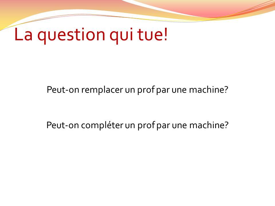 La question qui tue! Peut-on remplacer un prof par une machine? Peut-on compléter un prof par une machine?