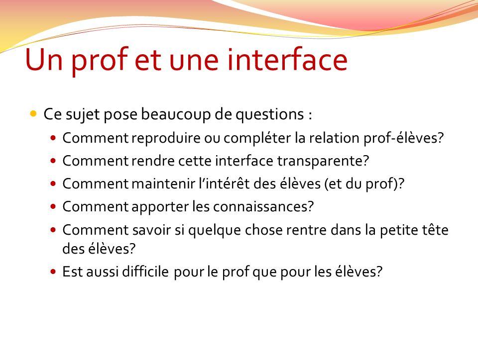 Un prof et une interface Ce sujet pose beaucoup de questions : Comment reproduire ou compléter la relation prof-élèves? Comment rendre cette interface