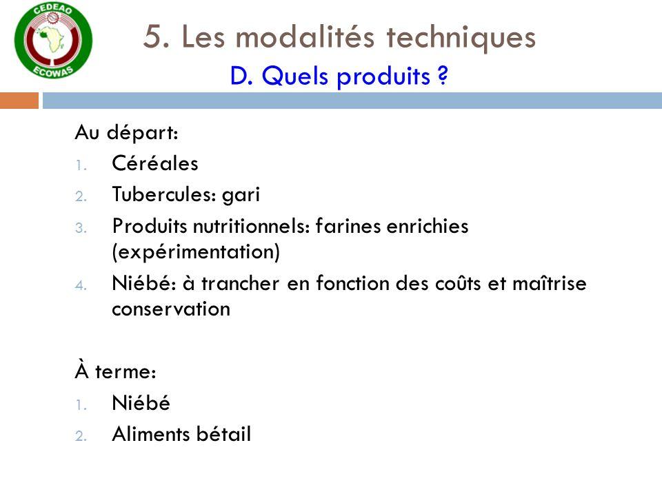 5. Les modalités techniques D. Quels produits ? Au départ: 1. Céréales 2. Tubercules: gari 3. Produits nutritionnels: farines enrichies (expérimentati
