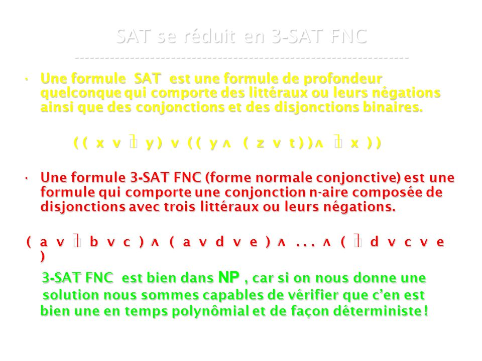 16 mars 2007Cours de graphes 7 - Intranet28 SAT se réduit en 3 - SAT FNC ----------------------------------------------------------------- Une formule SAT est une formule de profondeur quelconque qui comporte des littéraux ou leurs négations ainsi que des conjonctions et des disjonctions binaires.Une formule SAT est une formule de profondeur quelconque qui comporte des littéraux ou leurs négations ainsi que des conjonctions et des disjonctions binaires.