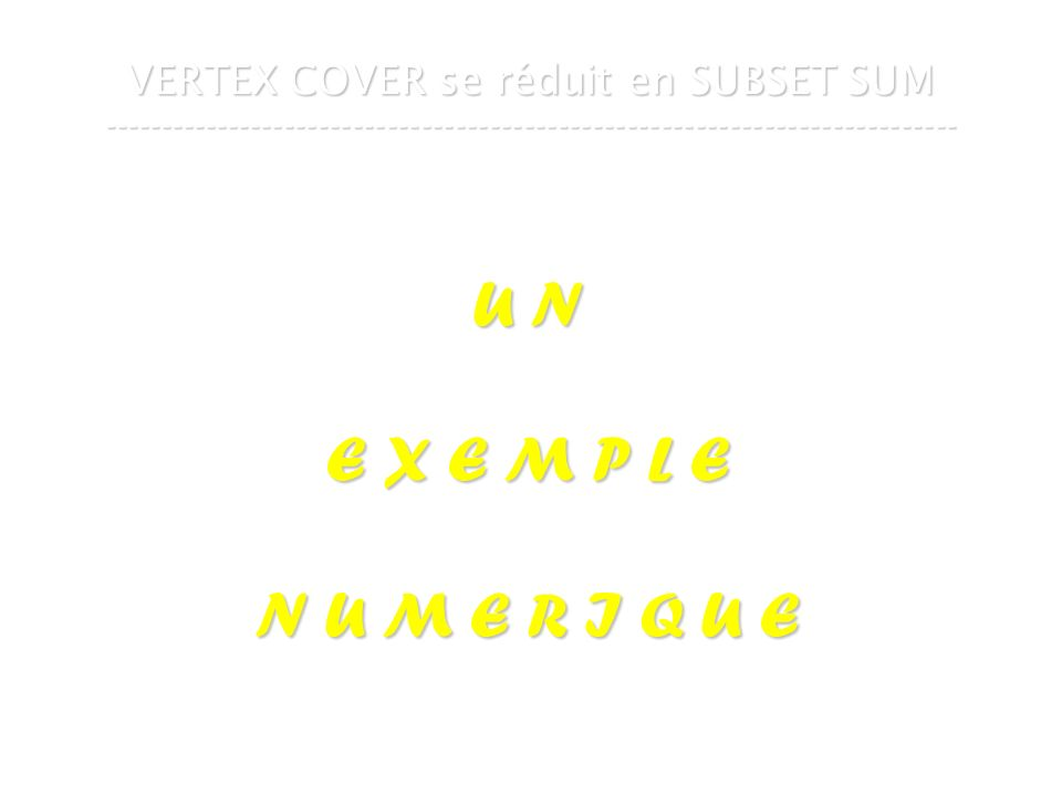 16 mars 2007Cours de graphes 7 - Intranet63 VERTEX COVER se réduit en SUBSET SUM --------------------------------------------------------------------------- U N E X E M P L E N U M E R I Q U E