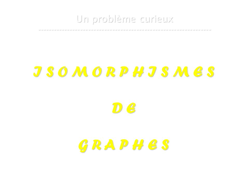 16 mars 2007Cours de graphes 7 - Intranet73 Un problème curieux ----------------------------------------------------------------- I S O M O R P H I S M E S D E G R A P H E S