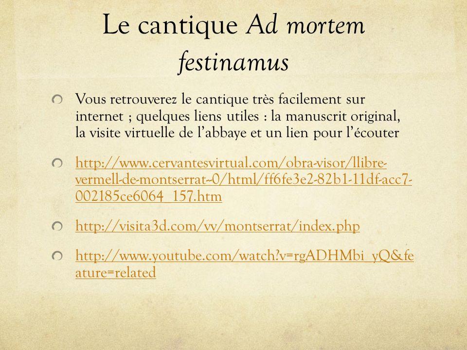 Le cantique Ad mortem festinamus Vous retrouverez le cantique très facilement sur internet ; quelques liens utiles : la manuscrit original, la visite virtuelle de labbaye et un lien pour lécouter http://www.cervantesvirtual.com/obra-visor/llibre- vermell-de-montserrat--0/html/ff6fe3e2-82b1-11df-acc7- 002185ce6064_157.htm http://visita3d.com/vv/montserrat/index.php http://www.youtube.com/watch?v=rgADHMbi_yQ&fe ature=related