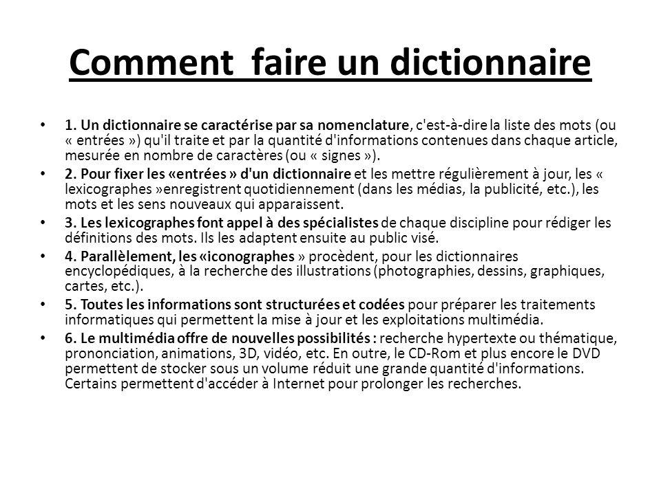Comment faire un dictionnaire 1. Un dictionnaire se caractérise par sa nomenclature, c'est-à-dire la liste des mots (ou « entrées ») qu'il traite et p