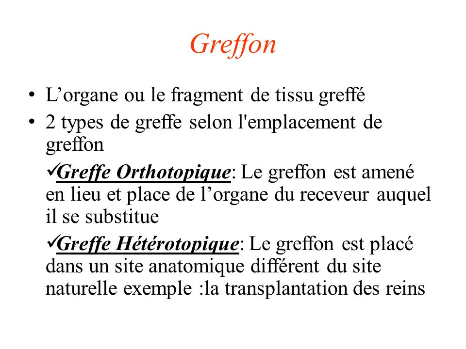 Greffon Lorgane ou le fragment de tissu greffé 2 types de greffe selon l'emplacement de greffon Greffe Orthotopique: Le greffon est amené en lieu et p