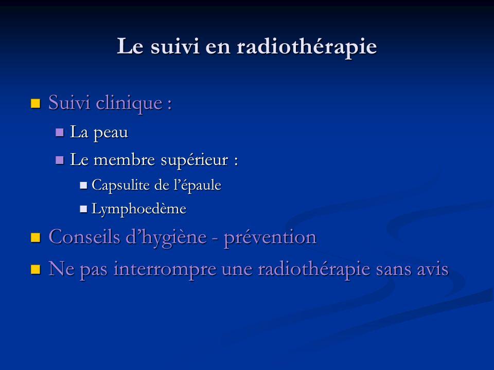Le suivi en radiothérapie Suivi clinique : Suivi clinique : La peau La peau Le membre supérieur : Le membre supérieur : Capsulite de lépaule Capsulite