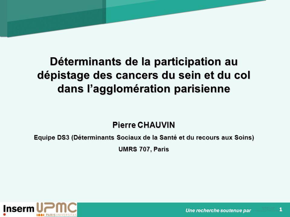 1 Déterminants de la participation au dépistage des cancers du sein et du col dans lagglomération parisienne Pierre CHAUVIN Equipe DS3 (Déterminants Sociaux de la Santé et du recours aux Soins) UMRS 707, Paris Une recherche soutenue par