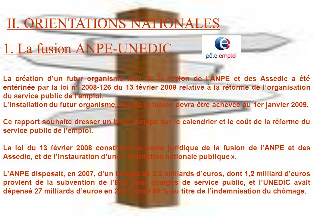 1. La fusion ANPE-UNEDIC La création dun futur organisme issu de la fusion de lANPE et des Assedic a été entérinée par la loi n° 2008-126 du 13 févrie