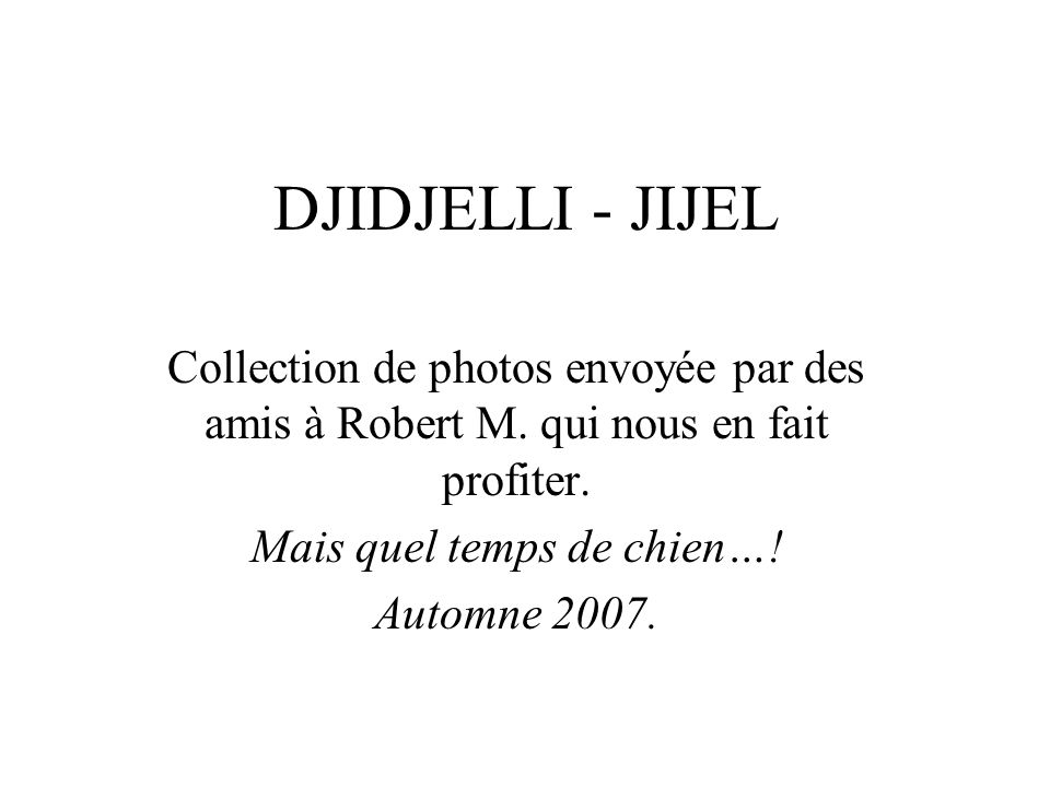 DJIDJELLI - JIJEL Collection de photos envoyée par des amis à Robert M. qui nous en fait profiter. Mais quel temps de chien…! Automne 2007.