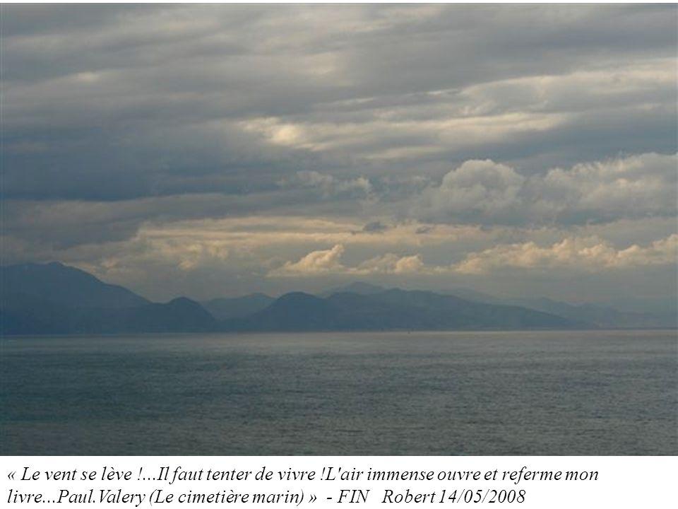 « Le vent se lève !...Il faut tenter de vivre !L'air immense ouvre et referme mon livre...Paul.Valery (Le cimetière marin) » - FIN Robert 14/05/2008