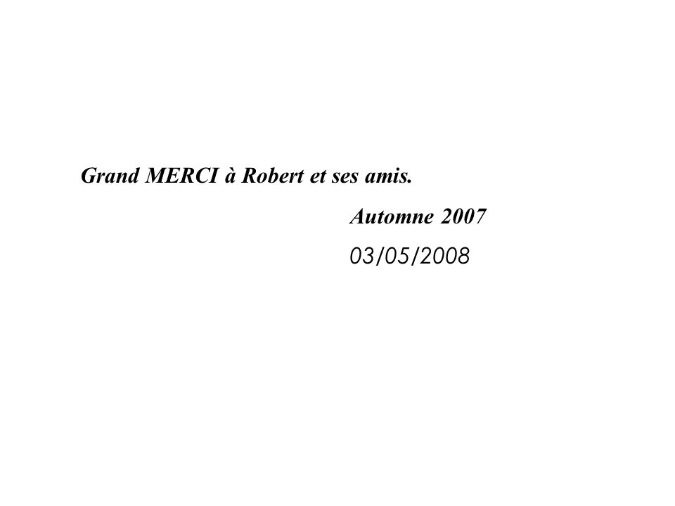Grand MERCI à Robert et ses amis. Automne 2007 03/05/2008
