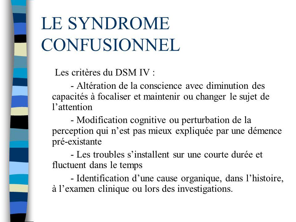 LE SYNDROME CONFUSIONNEL Les critères du DSM IV : - Altération de la conscience avec diminution des capacités à focaliser et maintenir ou changer le s