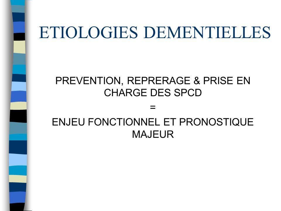 ETIOLOGIES DEMENTIELLES PREVENTION, REPRERAGE & PRISE EN CHARGE DES SPCD = ENJEU FONCTIONNEL ET PRONOSTIQUE MAJEUR