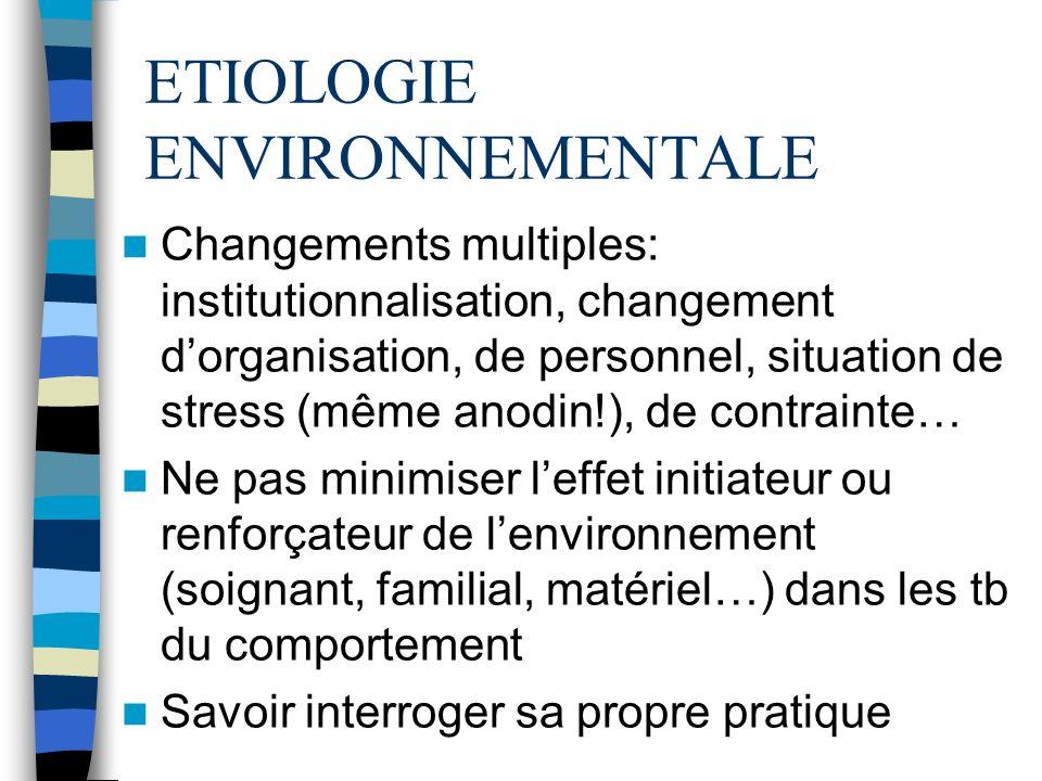 ETIOLOGIE ENVIRONNEMENTALE Changements multiples: institutionnalisation, changement dorganisation, de personnel, situation de stress (même anodin!), d