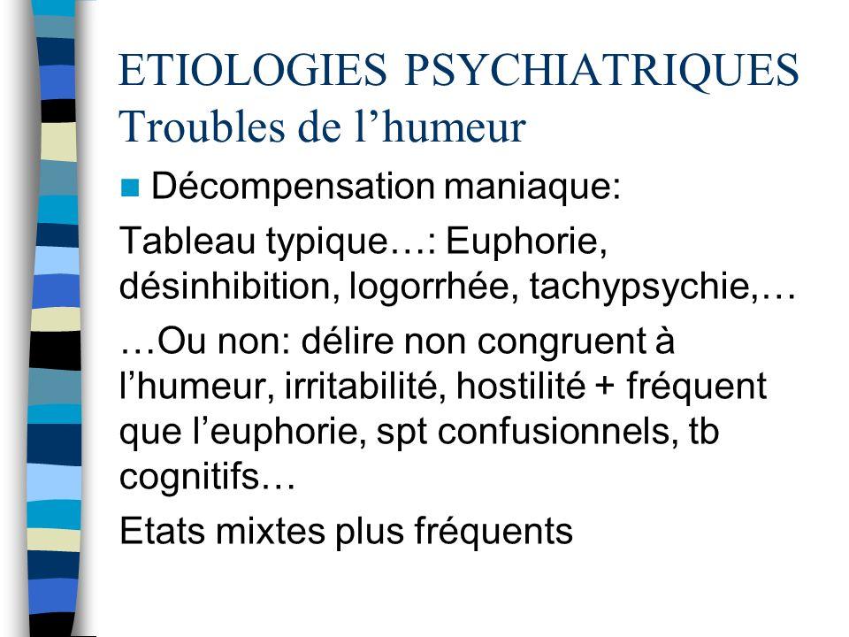 ETIOLOGIES PSYCHIATRIQUES Troubles de lhumeur Décompensation maniaque: Tableau typique…: Euphorie, désinhibition, logorrhée, tachypsychie,… …Ou non: d