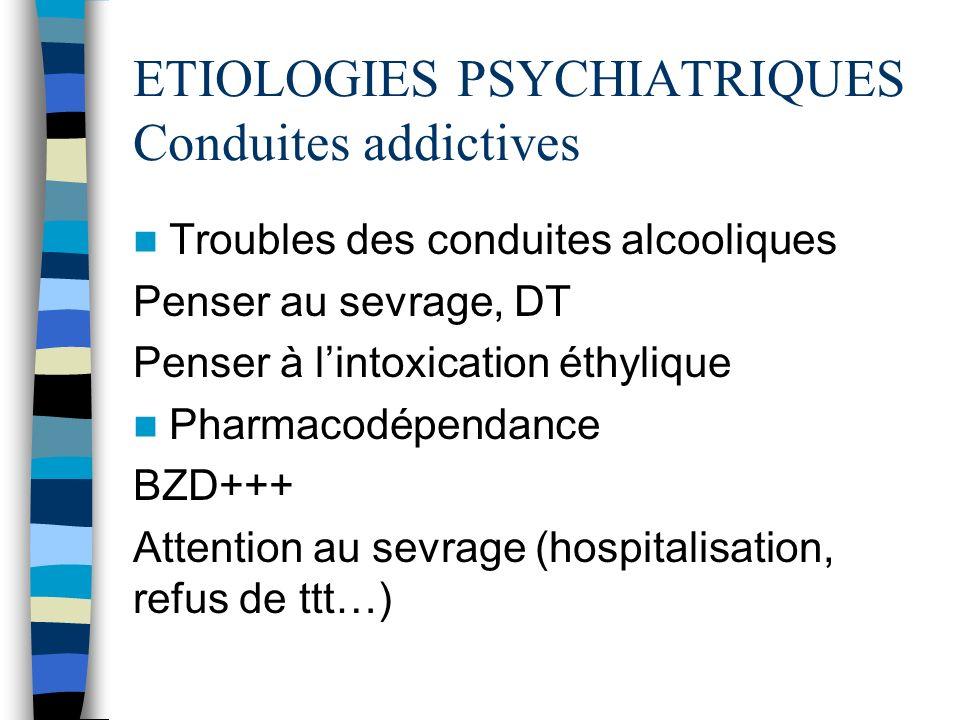 ETIOLOGIES PSYCHIATRIQUES Conduites addictives Troubles des conduites alcooliques Penser au sevrage, DT Penser à lintoxication éthylique Pharmacodépen