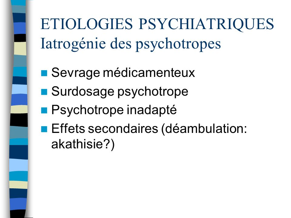 ETIOLOGIES PSYCHIATRIQUES Iatrogénie des psychotropes Sevrage médicamenteux Surdosage psychotrope Psychotrope inadapté Effets secondaires (déambulatio