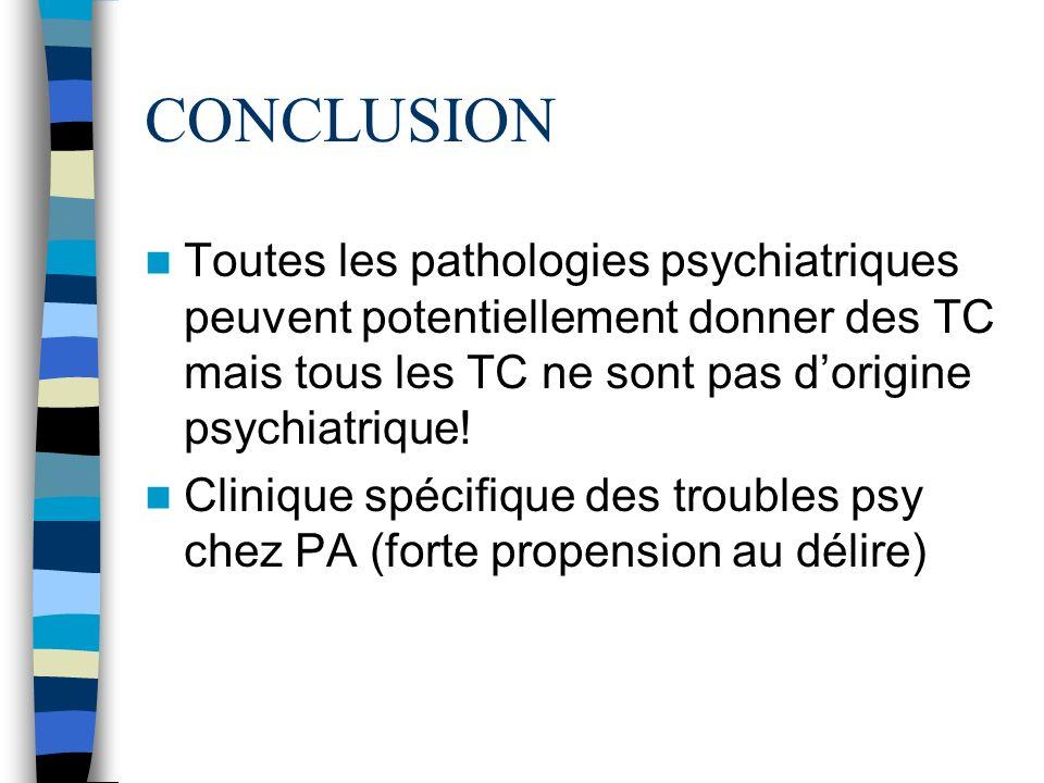 CONCLUSION Toutes les pathologies psychiatriques peuvent potentiellement donner des TC mais tous les TC ne sont pas dorigine psychiatrique! Clinique s