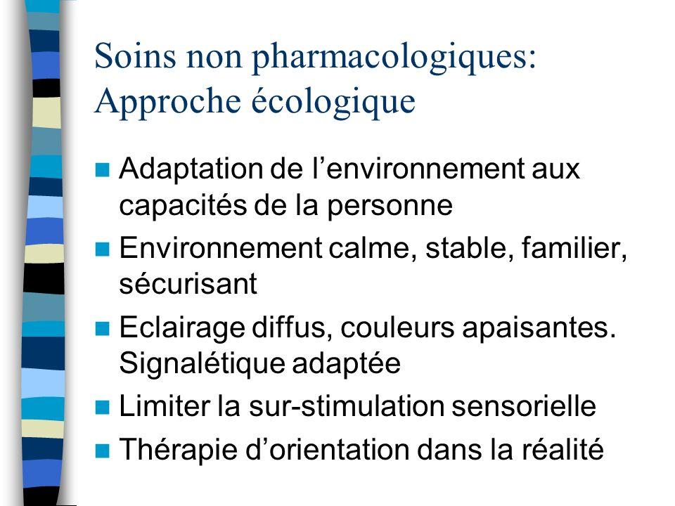 Soins non pharmacologiques: Approche écologique Adaptation de lenvironnement aux capacités de la personne Environnement calme, stable, familier, sécur